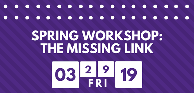 Spring 2019 Workshop: The Missing Link. March 29, 2019 from 10am-2pm