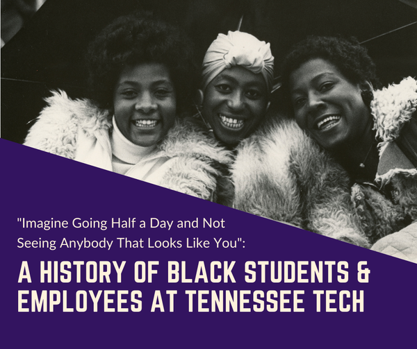 "A black and white photo of three african-american ladies with the words ""Imagine Going Half a Day and Not Seeing Anybody That Looks Like You: A History of Black Students & Employees at Tennessee Tech"""