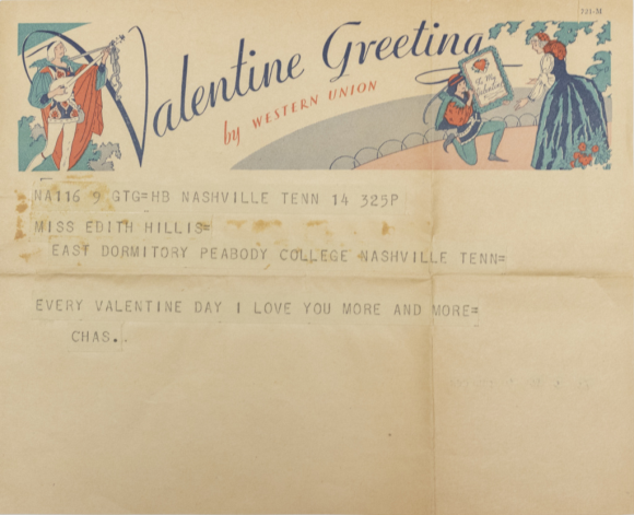 A Western Union Valentine Greeting telegram with a bard on one side of the top and a man down on one knee presenting a woman with a valentine on the other side. It reads NA116 9 GTG=HB Nashville Tenn 14 325P. Miss Edith Hillis=, East Dormitory Peabody College Nashville Tenn=, Every Valentine Day I love you more and more=, Chas.